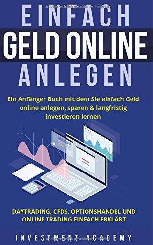 Einfach Geld Online Anlegen: Ein Anfänger Buch mit dem Sie einfach Geld online anlegen, sparen & langfristig investieren lernen. Daytrading, CFDs, Optionshandel und Online Trading einfach erklärt